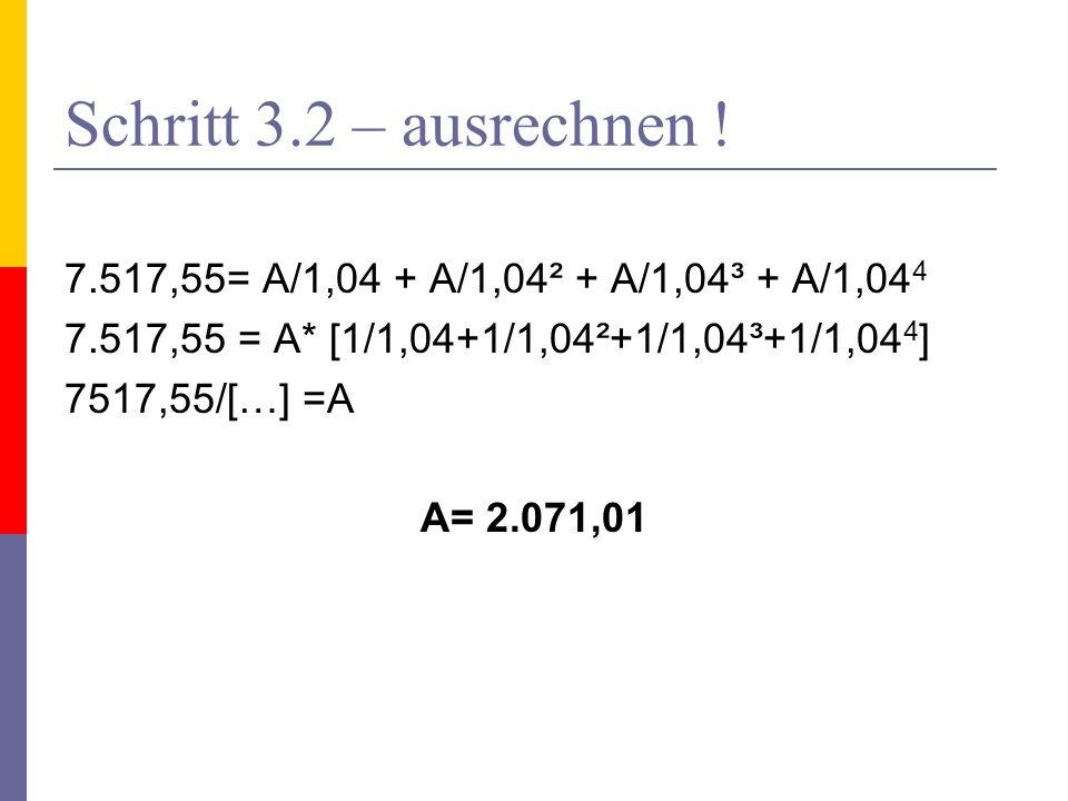 Schritt 3.2 – ausrechnen ! 7.517,55= A/1,04 + A/1,04² + A/1,04³ + A/1,044. 7.517,55 = A* [1/1,04+1/1,04²+1/1,04³+1/1,044]